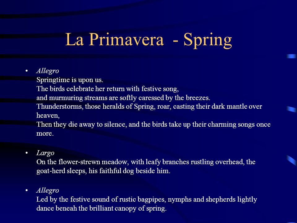 La Primavera - Spring Allegro Springtime is upon us. The birds celebrate her return with festive song, and murmuring streams are softly caressed by th
