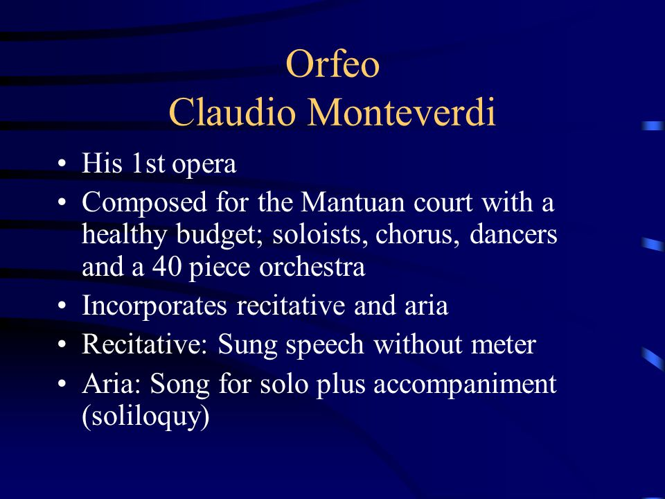 Orfeo Claudio Monteverdi His 1st opera Composed for the Mantuan court with a healthy budget; soloists, chorus, dancers and a 40 piece orchestra Incorp