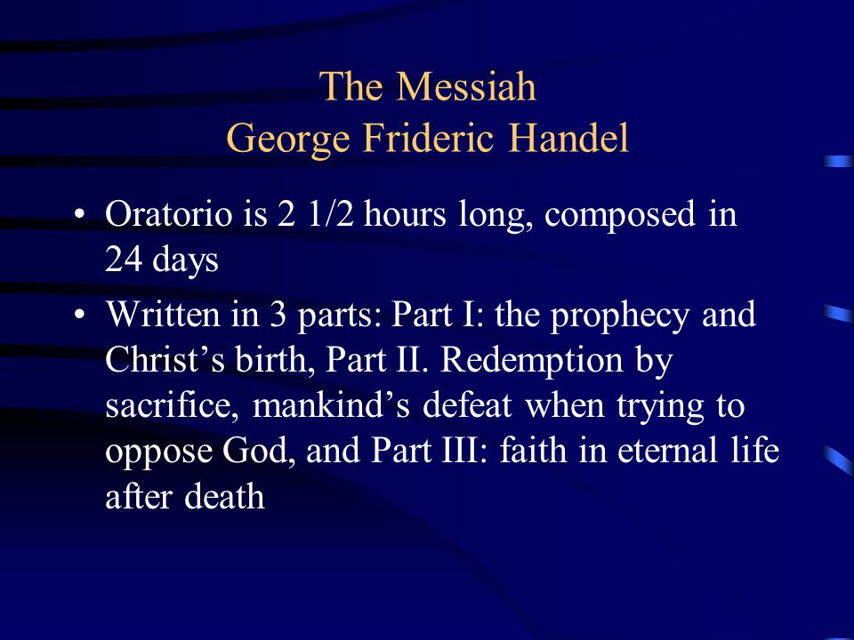 The Messiah George Frideric Handel Oratorio is 2 1/2 hours long, composed in 24 days Written in 3 parts: Part I: the prophecy and Christ's birth, Part