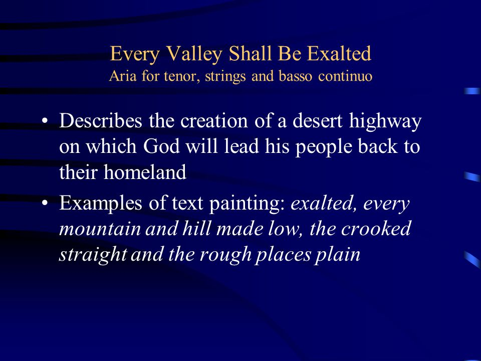 Every Valley Shall Be Exalted Aria for tenor, strings and basso continuo Describes the creation of a desert highway on which God will lead his people