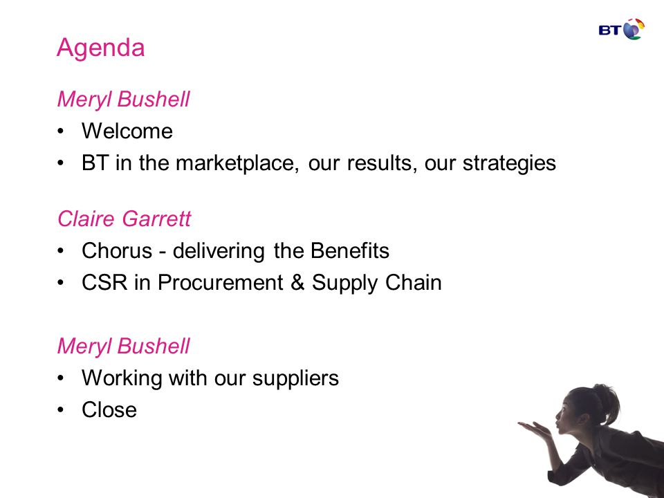 Agenda Meryl Bushell Welcome BT in the marketplace, our results, our strategies Claire Garrett Chorus - delivering the Benefits CSR in Procurement & Supply Chain Meryl Bushell Working with our suppliers Close