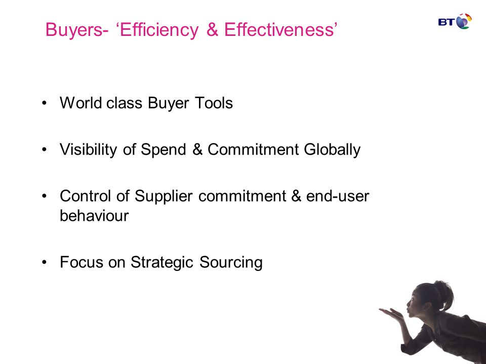 Buyers- 'Efficiency & Effectiveness' World class Buyer Tools Visibility of Spend & Commitment Globally Control of Supplier commitment & end-user behaviour Focus on Strategic Sourcing