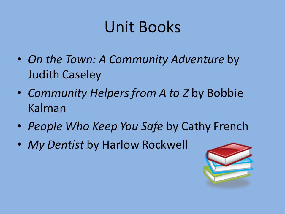 Unit Books On the Town: A Community Adventure by Judith Caseley Community Helpers from A to Z by Bobbie Kalman People Who Keep You Safe by Cathy French My Dentist by Harlow Rockwell