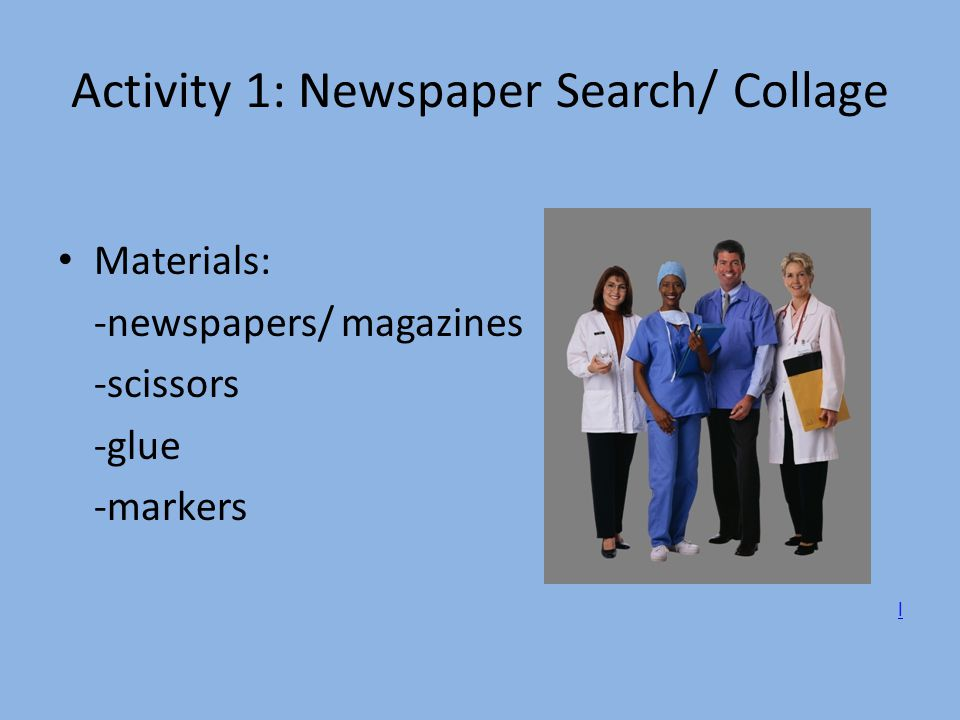 Activity 1: Newspaper Search/ Collage Materials: -newspapers/ magazines -scissors -glue -markers l