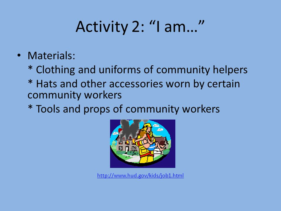 Activity 2: I am… Materials: * Clothing and uniforms of community helpers * Hats and other accessories worn by certain community workers * Tools and props of community workers http://www.hud.gov/kids/job1.html