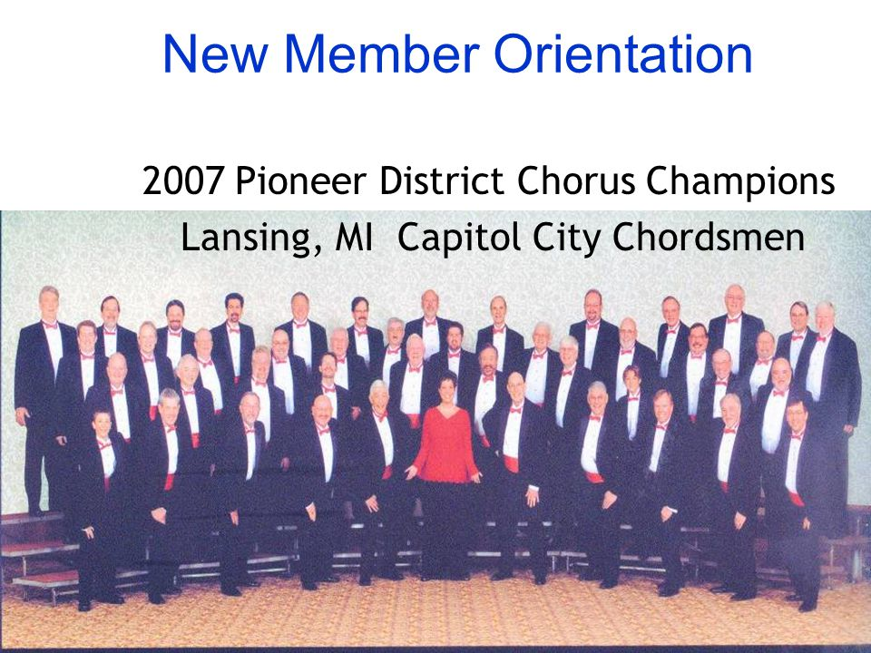 New Member Orientation 2007 Pioneer District Chorus Champions Lansing, MI Capitol City Chordsmen