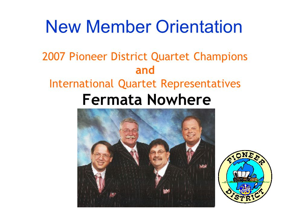 New Member Orientation 2007 Pioneer District Quartet Champions and International Quartet Representatives Fermata Nowhere