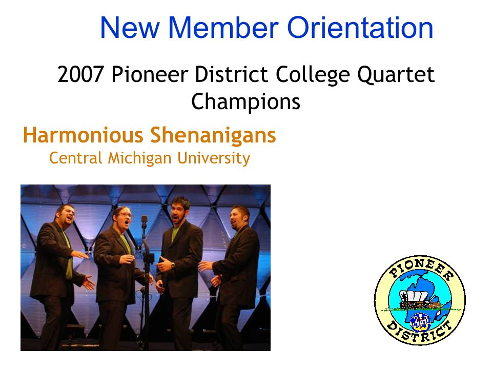 New Member Orientation 2007 Pioneer District College Quartet Champions Harmonious Shenanigans Central Michigan University