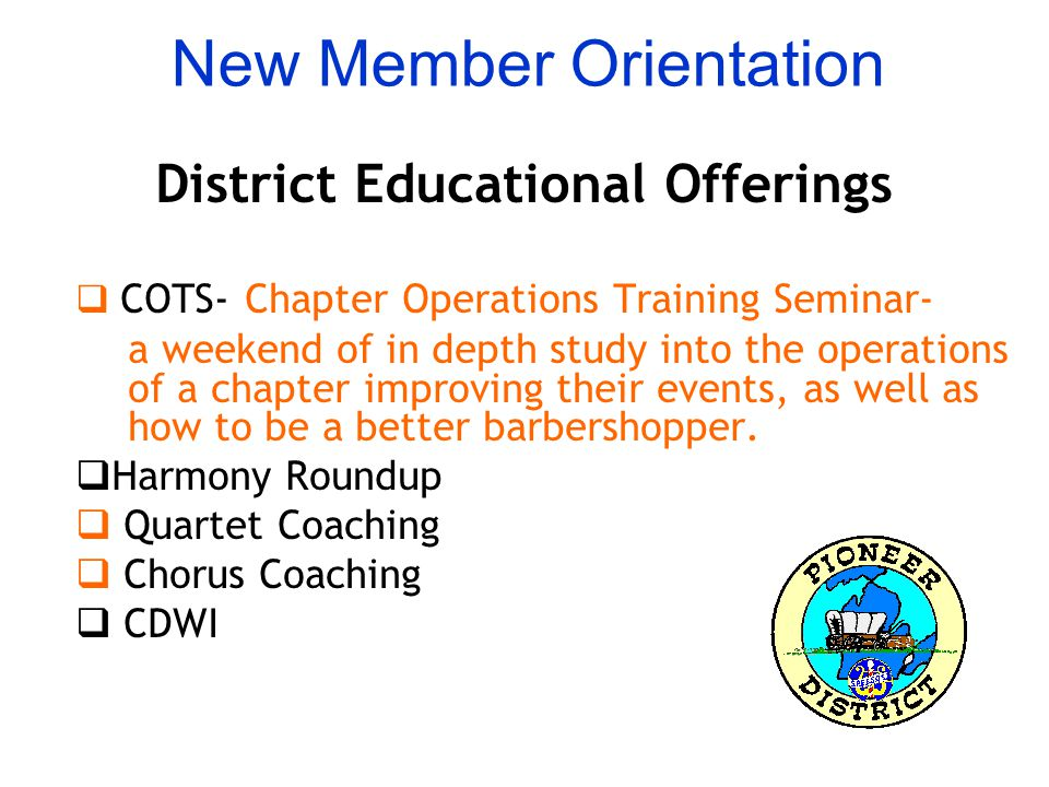 New Member Orientation District Educational Offerings  COTS- Chapter Operations Training Seminar- a weekend of in depth study into the operations of a chapter improving their events, as well as how to be a better barbershopper.