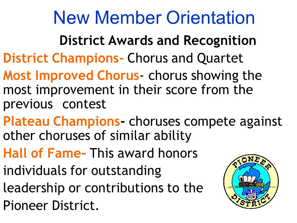 New Member Orientation District Awards and Recognition District Champions- Chorus and Quartet Most Improved Chorus- chorus showing the most improvement in their score from the previous contest Plateau Champions- choruses compete against other choruses of similar ability Hall of Fame- This award honors individuals for outstanding leadership or contributions to the Pioneer District.