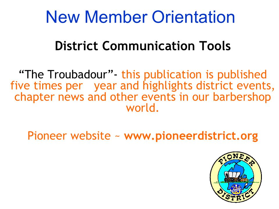 New Member Orientation District Communication Tools The Troubadour - this publication is published five times per year and highlights district events, chapter news and other events in our barbershop world.