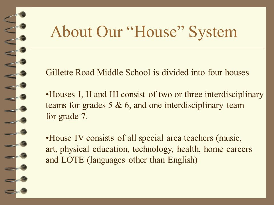Benefits of the House System Provides a small school experience in a large school Simplifies the transitional experience for students from one grade to the next Allows for increased communication between your child's team of teachers Allows teachers of the same interdisciplinary team to be near their team members