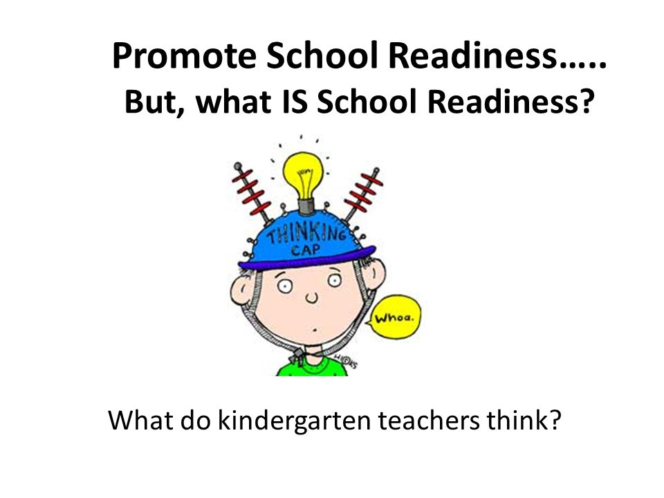 Promote School Readiness….. But, what IS School Readiness What do kindergarten teachers think