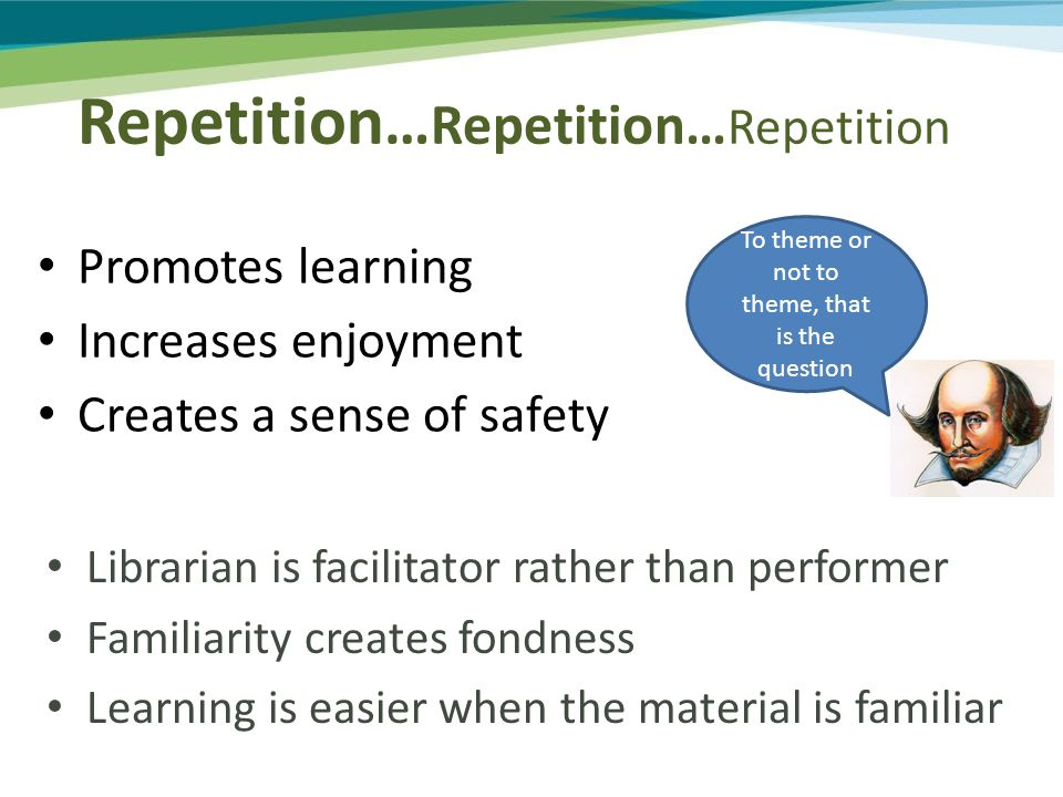 Promotes learning Increases enjoyment Creates a sense of safety To theme or not to theme, that is the question Librarian is facilitator rather than performer Familiarity creates fondness Learning is easier when the material is familiar Repetition … Repetition… Repetition