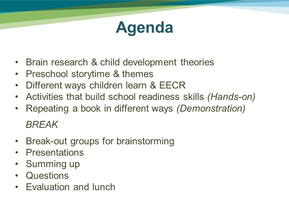 Agenda Brain research & child development theories Preschool storytime & themes Different ways children learn & EECR Activities that build school readiness skills (Hands-on) Repeating a book in different ways (Demonstration) BREAK Break-out groups for brainstorming Presentations Summing up Questions Evaluation and lunch