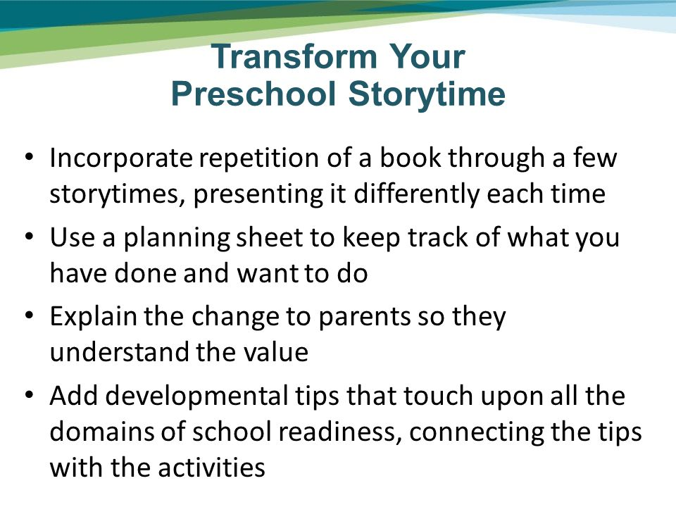 Incorporate repetition of a book through a few storytimes, presenting it differently each time Use a planning sheet to keep track of what you have done and want to do Explain the change to parents so they understand the value Add developmental tips that touch upon all the domains of school readiness, connecting the tips with the activities Transform Your Preschool Storytime