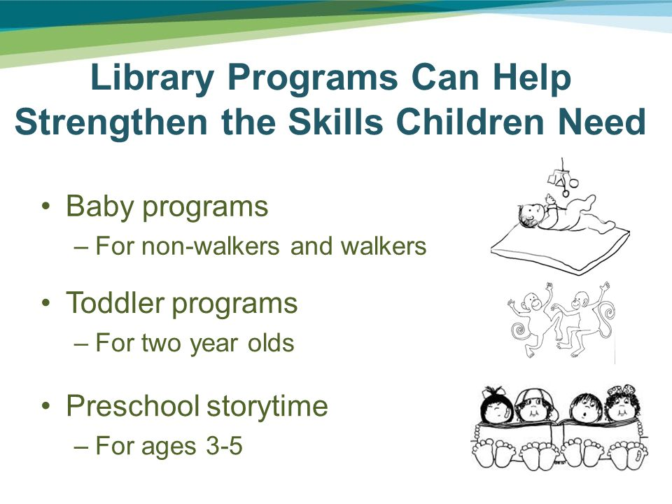 Library Programs Can Help Strengthen the Skills Children Need Baby programs –For non-walkers and walkers Toddler programs –For two year olds Preschool storytime –For ages 3-5