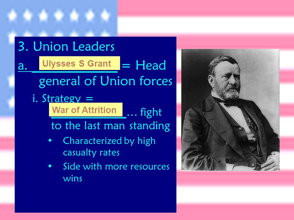 3. Union Leaders a. _____________ = Head general of Union forces i.