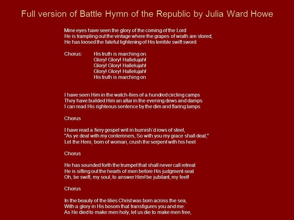 Full version of Battle Hymn of the Republic by Julia Ward Howe Mine eyes have seen the glory of the coming of the Lord He is trampling out the vintage where the grapes of wrath are stored, He has loosed the fateful lightening of His terrible swift sword Chorus: His truth is marching on.