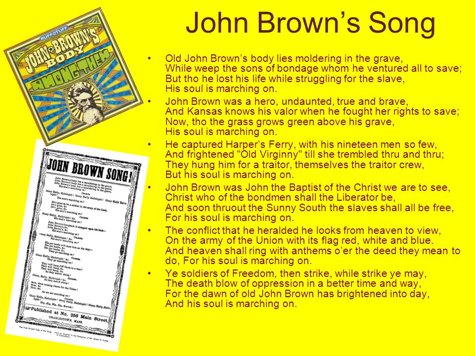 John Brown's Song Old John Brown's body lies moldering in the grave, While weep the sons of bondage whom he ventured all to save; But tho he lost his life while struggling for the slave, His soul is marching on.