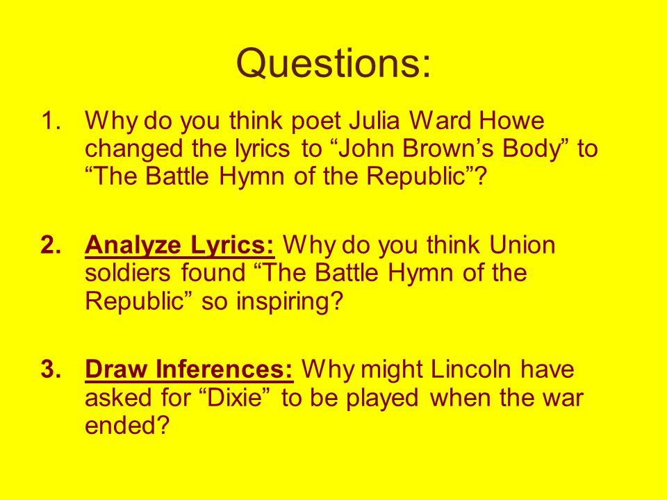 Questions: 1.Why do you think poet Julia Ward Howe changed the lyrics to John Brown's Body to The Battle Hymn of the Republic .