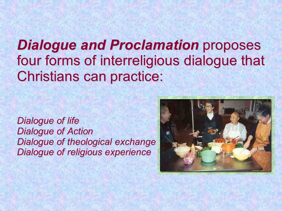 Dialogue and Proclamation proposes four forms of interreligious dialogue that Christians can practice: Dialogue of life Dialogue of Action Dialogue of theological exchange Dialogue of religious experience Dialogue and Proclamation proposes four forms of interreligious dialogue that Christians can practice: Dialogue of life Dialogue of Action Dialogue of theological exchange Dialogue of religious experience