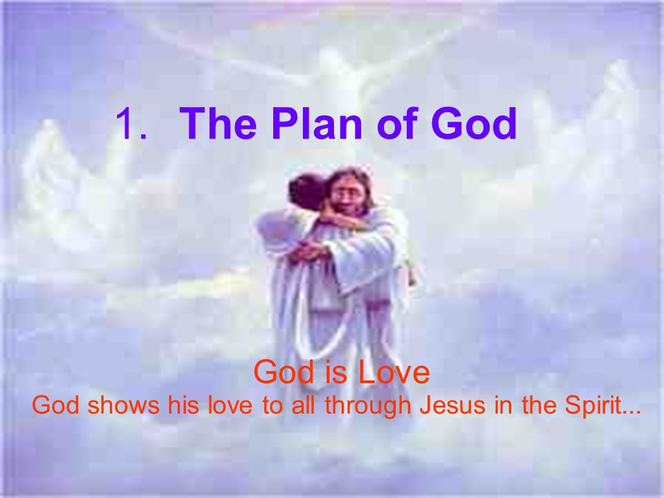 1.The Plan of God God is Love God shows his love to all through Jesus in the Spirit...