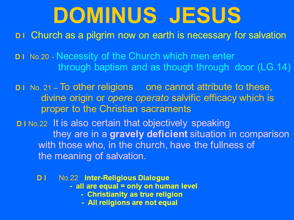 DOMINUS JESUS D I Church as a pilgrim now on earth is necessary for salvation D INo.20- Necessity of the Church which men enter through baptism and as though through door (LG.14)‏ D I No.