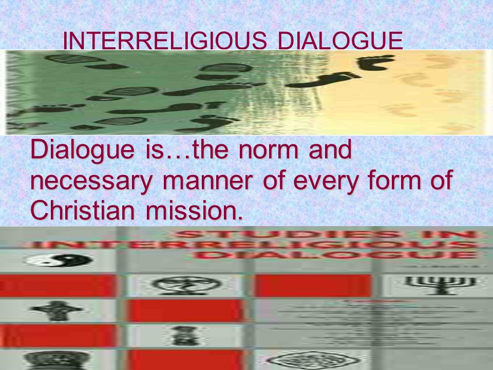 Dialogue is…the norm and necessary manner of every form of Christian mission.