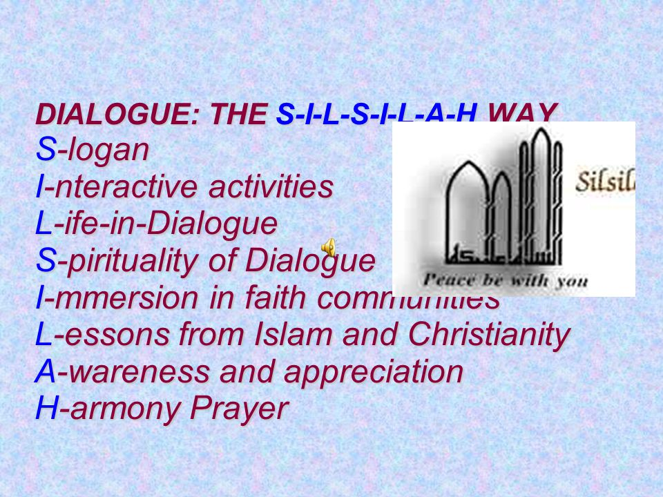 DIALOGUE: THE S-I-L-S-I-L-A-H WAY S-logan I-nteractive activities L-ife-in-Dialogue S-pirituality of Dialogue I-mmersion in faith communities L-essons from Islam and Christianity A-wareness and appreciation H-armony Prayer