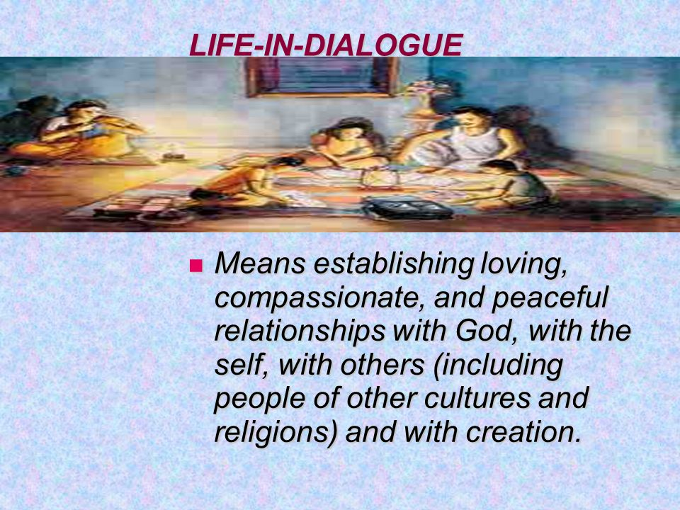 LIFE-IN-DIALOGUE Means establishing loving, compassionate, and peaceful relationships with God, with the self, with others (including people of other cultures and religions) and with creation.