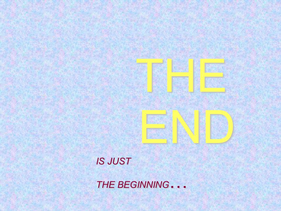 THE END IS JUST THE BEGINNING …