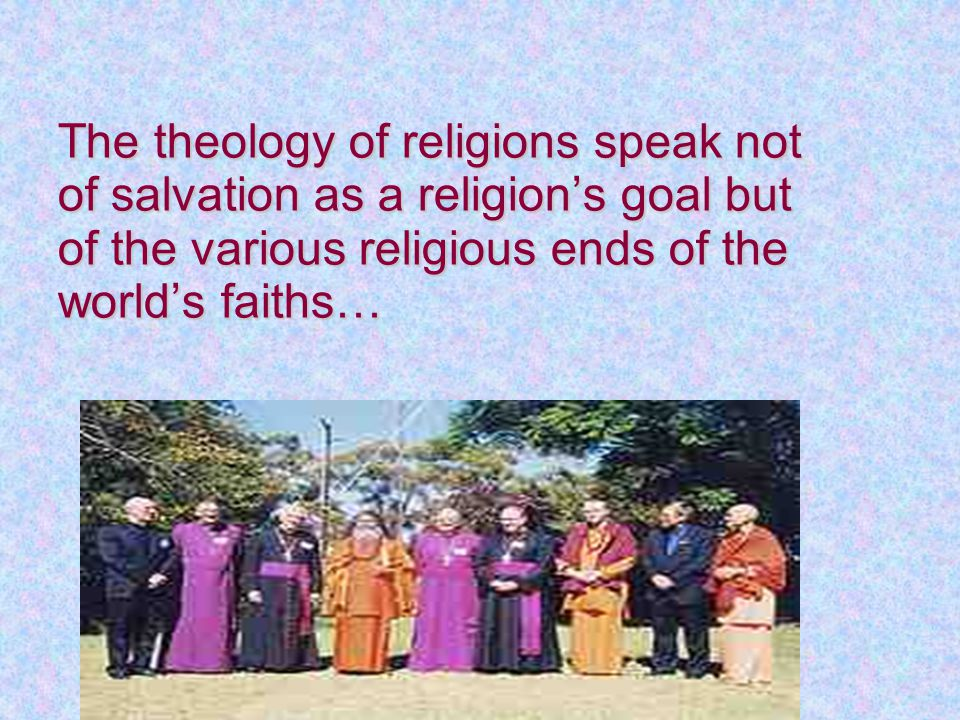The theology of religions speak not of salvation as a religion's goal but of the various religious ends of the world's faiths…
