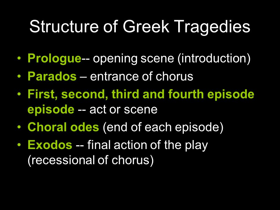 Structure of Greek Tragedies Prologue-- opening scene (introduction) Parados – entrance of chorus First, second, third and fourth episode episode -- a