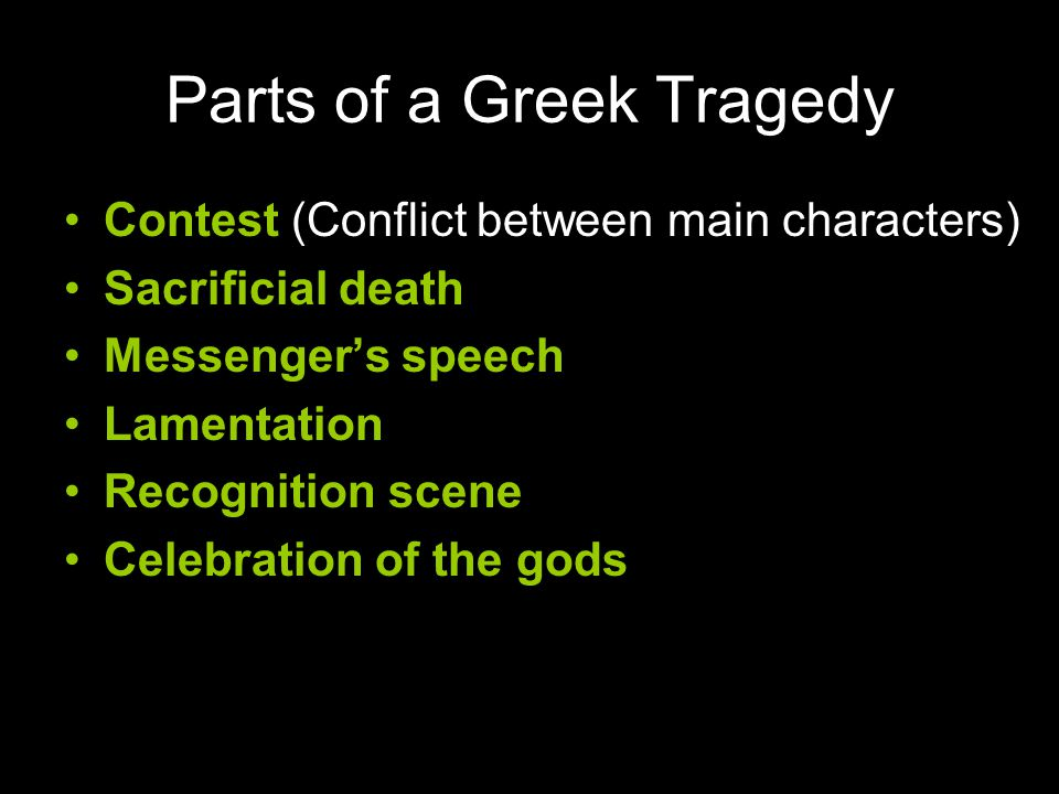 Parts of a Greek Tragedy Contest (Conflict between main characters) Sacrificial death Messenger's speech Lamentation Recognition scene Celebration of