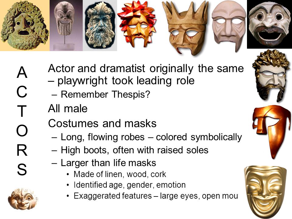 ACTORSACTORS Actor and dramatist originally the same – playwright took leading role –Remember Thespis? All male Costumes and masks –Long, flowing robe