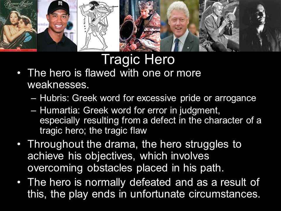 Tragic Hero The hero is flawed with one or more weaknesses. –Hubris: Greek word for excessive pride or arrogance –Humartia: Greek word for error in ju
