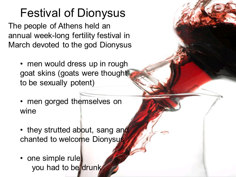 Festival of Dionysus The people of Athens held an annual week-long fertility festival in March devoted to the god Dionysus men would dress up in rough