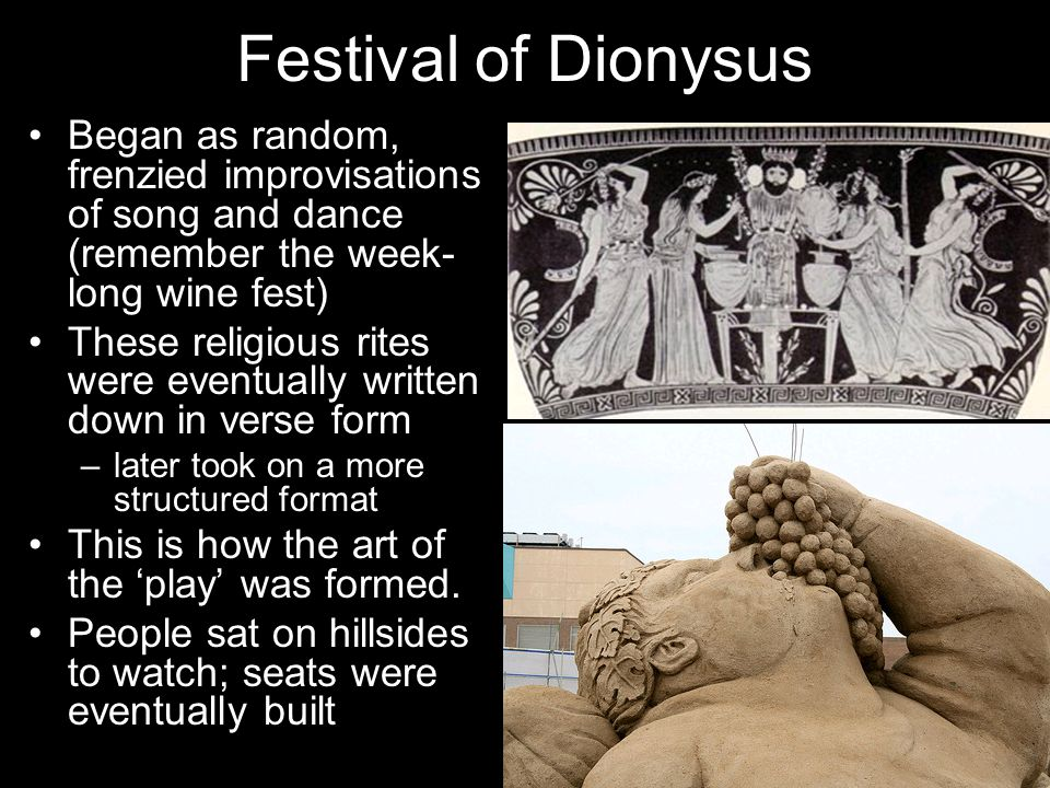 Festival of Dionysus Began as random, frenzied improvisations of song and dance (remember the week- long wine fest) These religious rites were eventua