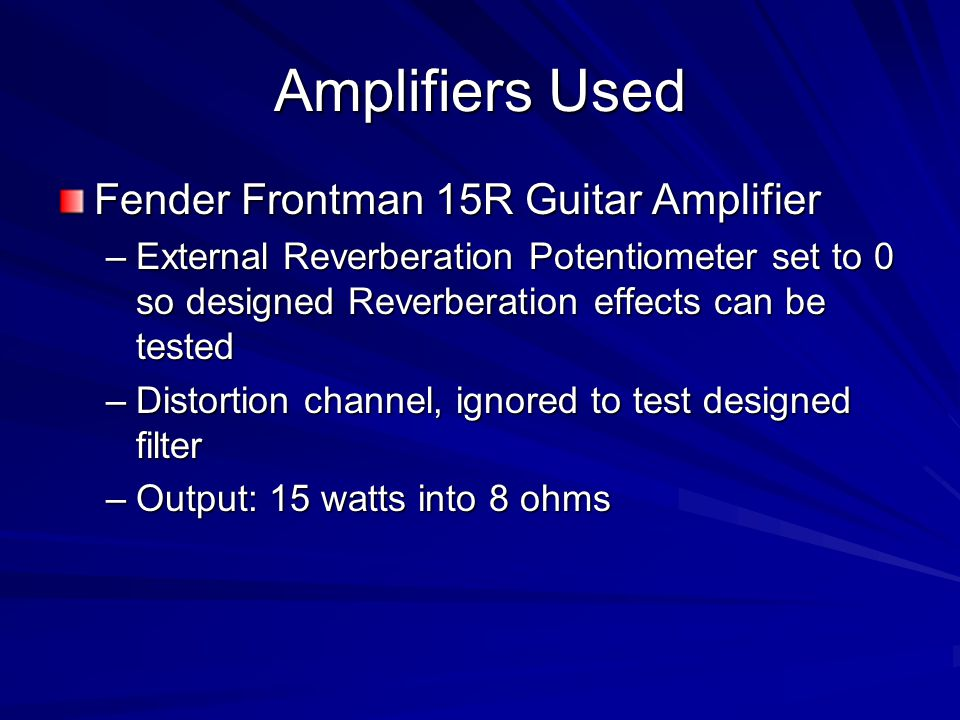 Amplifiers Used Fender Frontman 15R Guitar Amplifier –External Reverberation Potentiometer set to 0 so designed Reverberation effects can be tested –D
