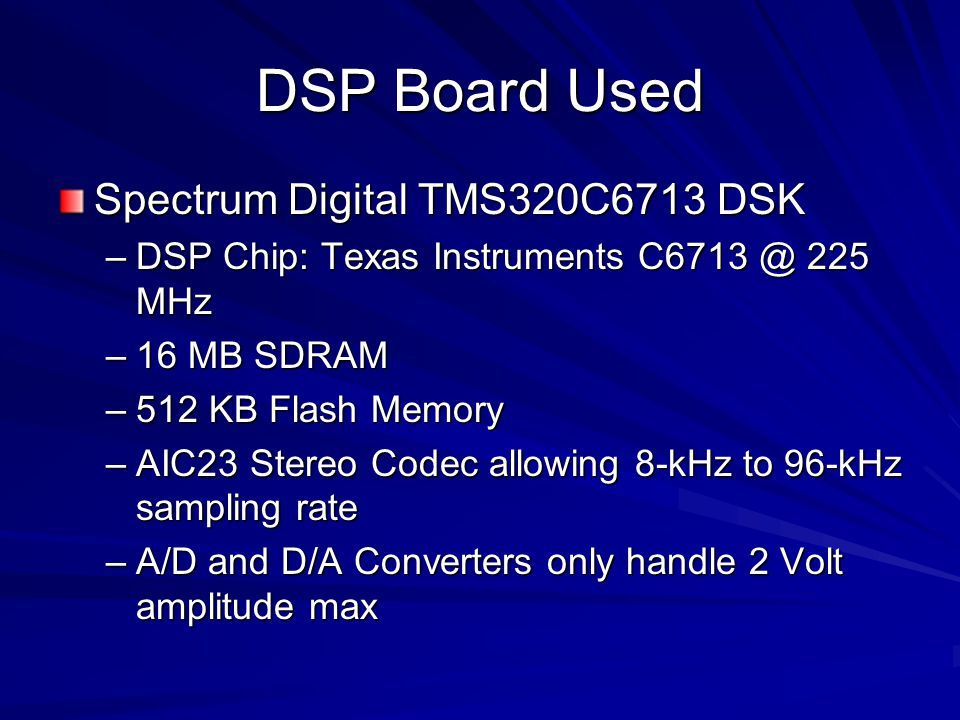 DSP Board Used Spectrum Digital TMS320C6713 DSK –DSP Chip: Texas Instruments C6713 @ 225 MHz –16 MB SDRAM –512 KB Flash Memory –AIC23 Stereo Codec all