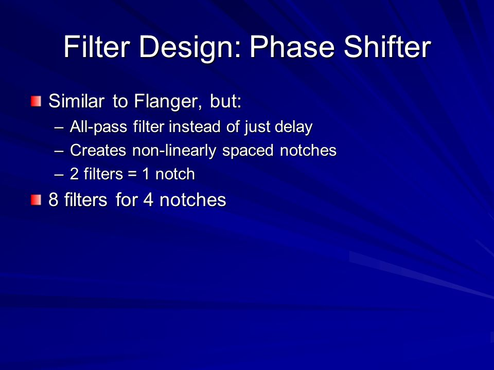 Filter Design: Phase Shifter Similar to Flanger, but: –All-pass filter instead of just delay –Creates non-linearly spaced notches –2 filters = 1 notch