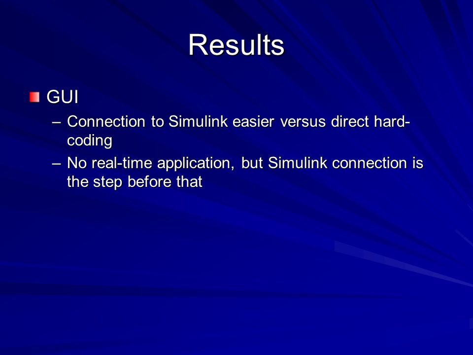 Results GUI –Connection to Simulink easier versus direct hard- coding –No real-time application, but Simulink connection is the step before that