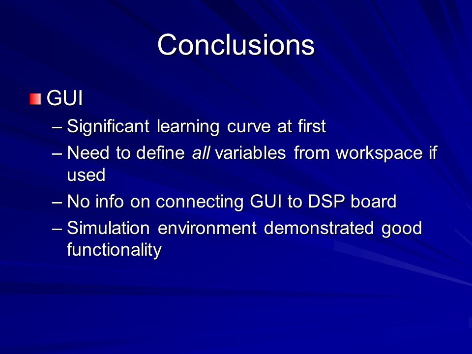 Conclusions GUI –Significant learning curve at first –Need to define all variables from workspace if used –No info on connecting GUI to DSP board –Sim
