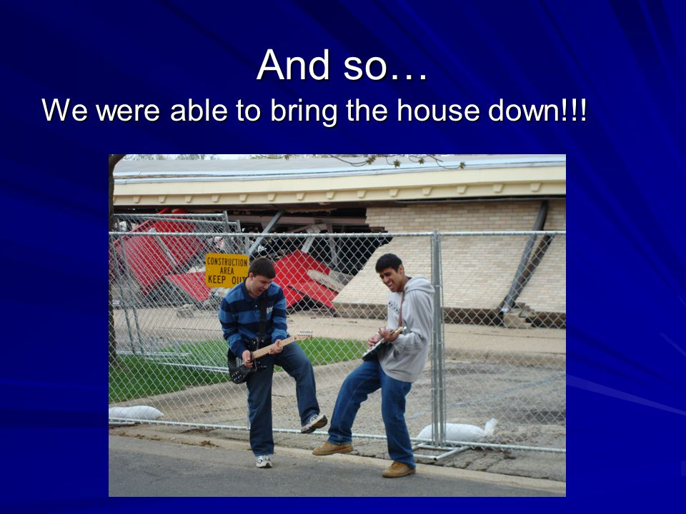 And so… We were able to bring the house down!!!