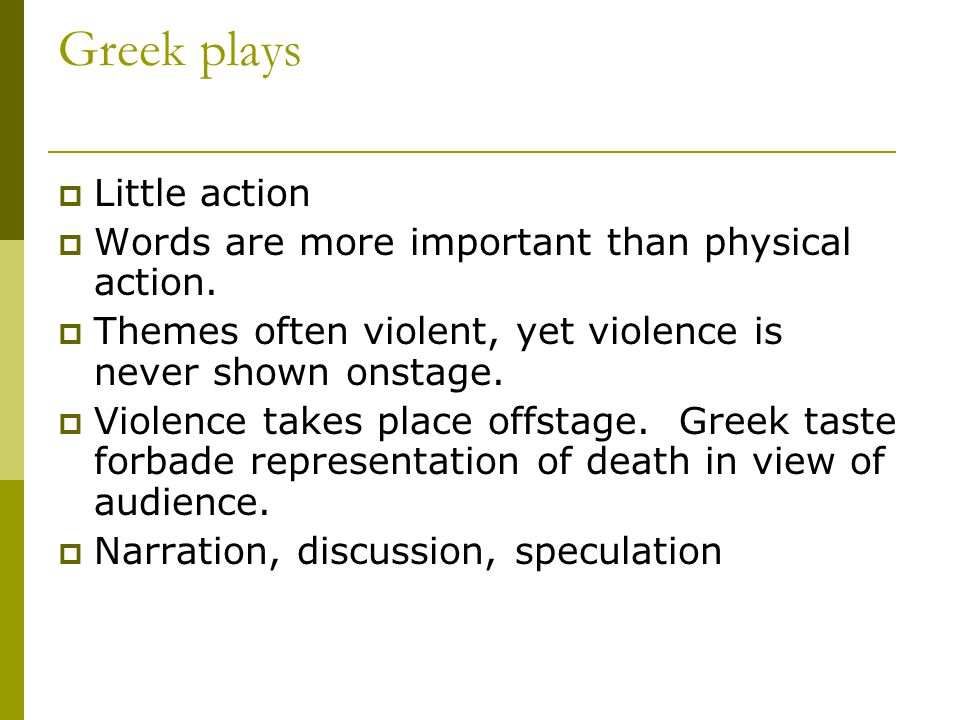 Greek plays  Little action  Words are more important than physical action.