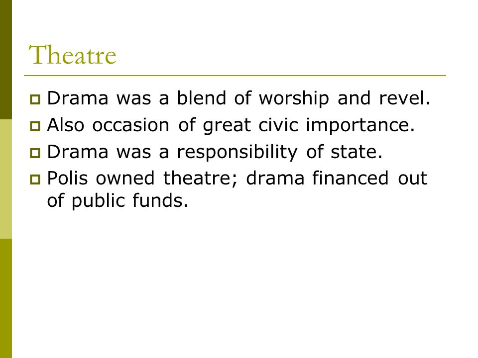 Theatre  Drama was a blend of worship and revel.  Also occasion of great civic importance.