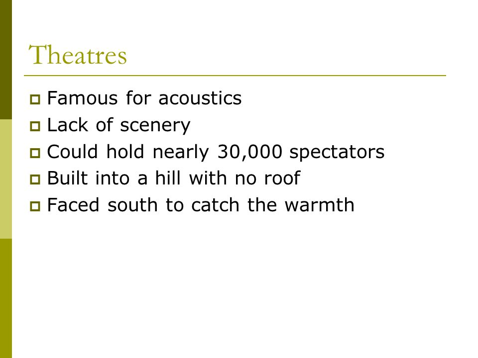  Famous for acoustics  Lack of scenery  Could hold nearly 30,000 spectators  Built into a hill with no roof  Faced south to catch the warmth