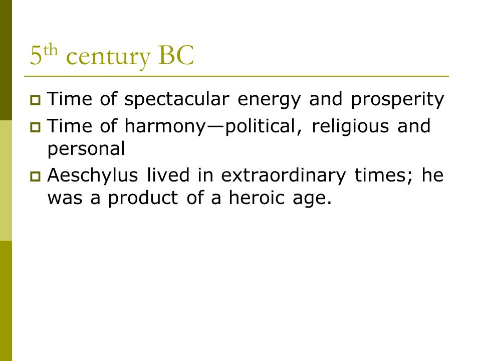 5 th century BC  Time of spectacular energy and prosperity  Time of harmony—political, religious and personal  Aeschylus lived in extraordinary times; he was a product of a heroic age.