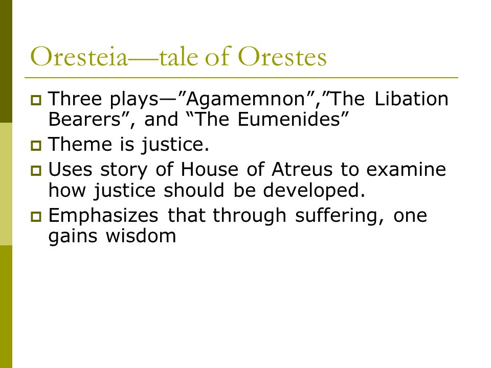 Oresteia—tale of Orestes  Three plays— Agamemnon , The Libation Bearers , and The Eumenides  Theme is justice.